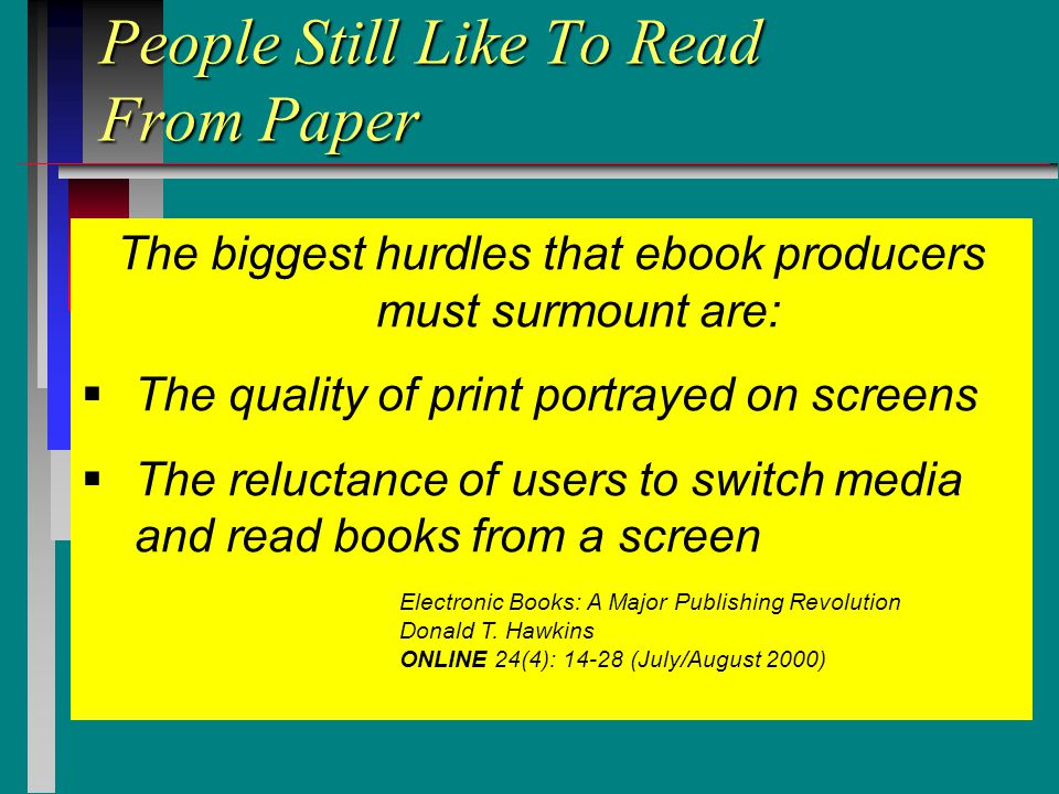 People Still Like To Read From Paper The biggest hurdles that ebook producers must surmount are:  The quality of print portrayed on screens  The reluctance of users to switch media and read books from a screen Electronic Books: A Major Publishing Revolution Donald T.