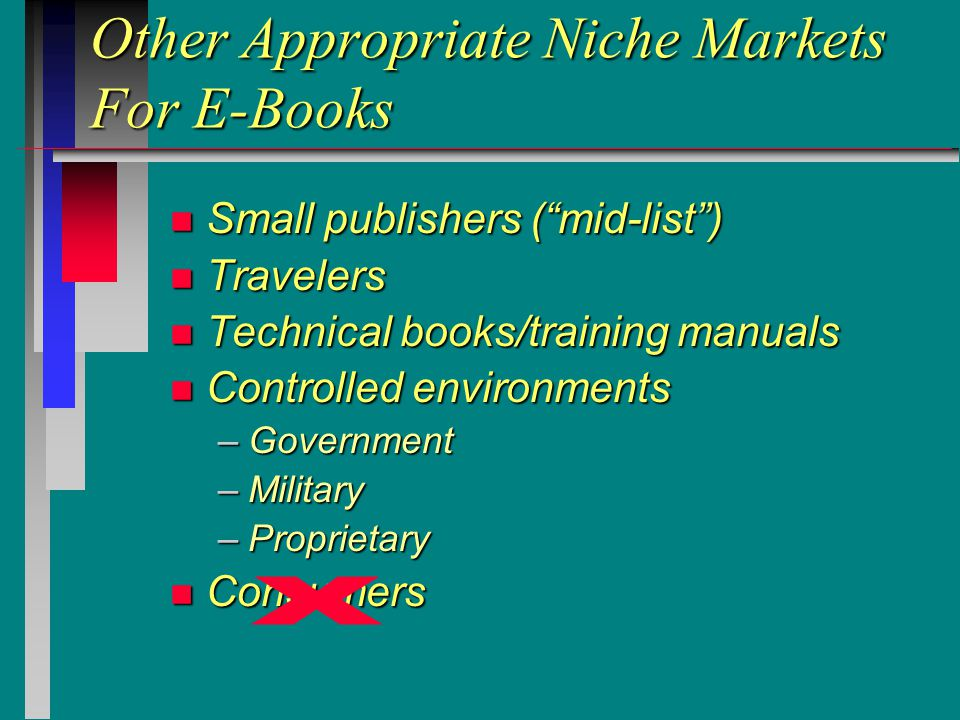 Other Appropriate Niche Markets For E-Books n Small publishers ( mid-list ) n Travelers n Technical books/training manuals n Controlled environments –Government –Military –Proprietary n Consumers