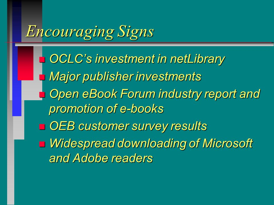 Encouraging Signs n OCLC's investment in netLibrary n Major publisher investments n Open eBook Forum industry report and promotion of e-books n OEB customer survey results n Widespread downloading of Microsoft and Adobe readers