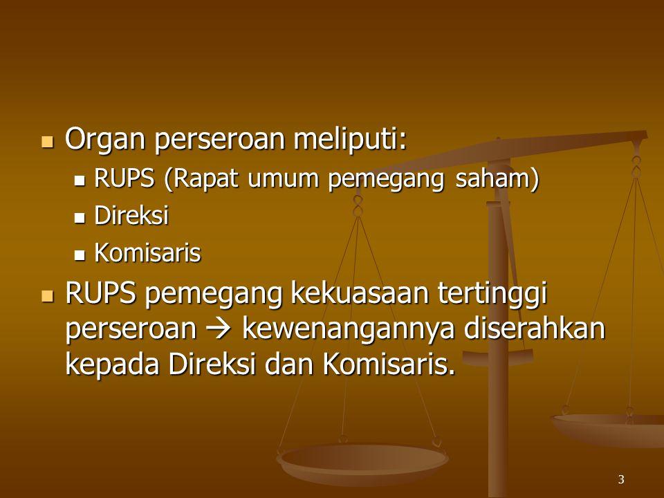 3 Organ perseroan meliputi: Organ perseroan meliputi: RUPS (Rapat umum pemegang saham) RUPS (Rapat umum pemegang saham) Direksi Direksi Komisaris Komisaris RUPS pemegang kekuasaan tertinggi perseroan  kewenangannya diserahkan kepada Direksi dan Komisaris.