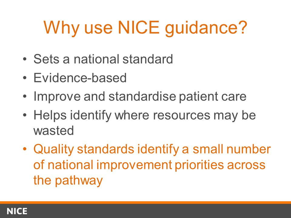 Why use NICE guidance? Sets a national standard Evidence-based Improve and standardise patient care Helps identify where resources may be wasted Quali
