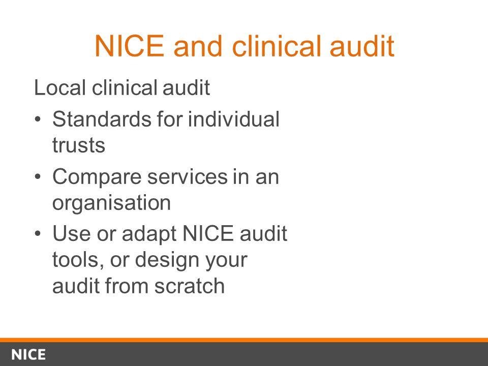 NICE and clinical audit Local clinical audit Standards for individual trusts Compare services in an organisation Use or adapt NICE audit tools, or des