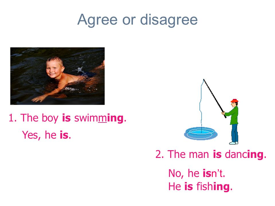 Agree or disagree 1. The boy is swimming. 2. The man is dancing.