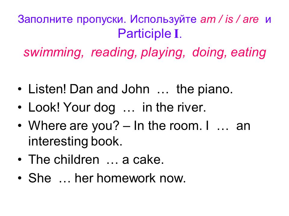 Заполните пропуски. Используйте am / is / are и Participle I. swimming, reading, playing, doing, eating Listen! Dan and John … the piano. Look! Your d