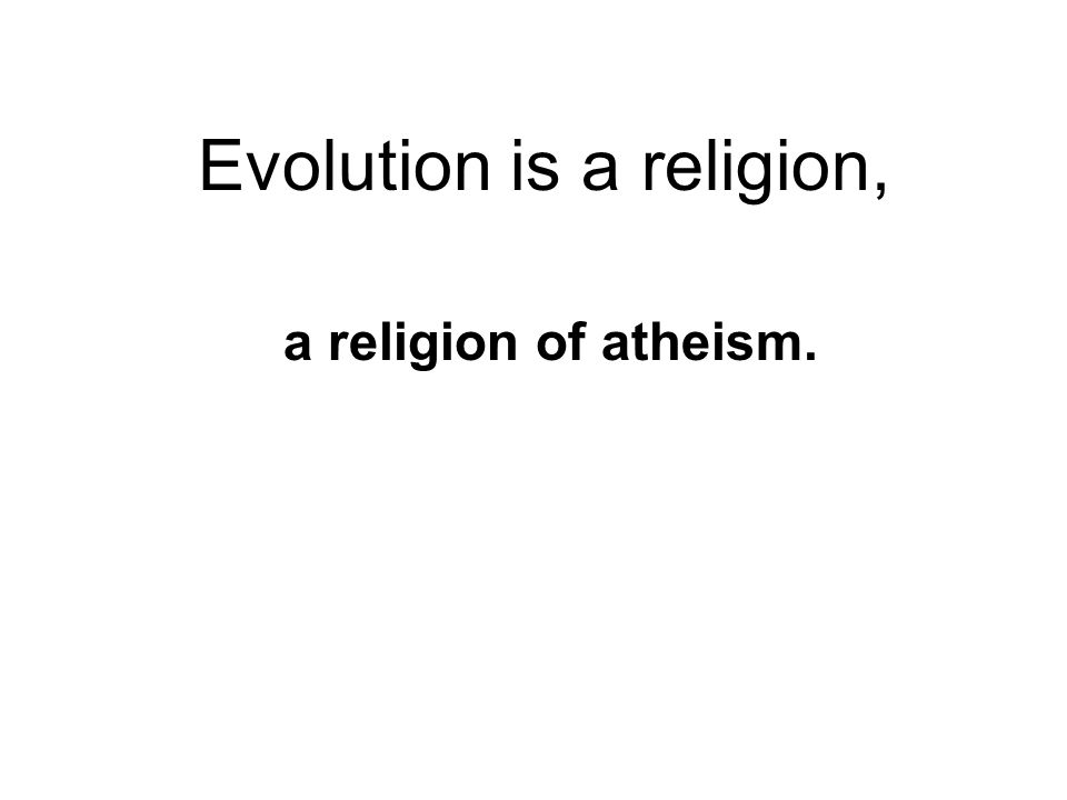 Evolution is a religion, a religion of atheism.