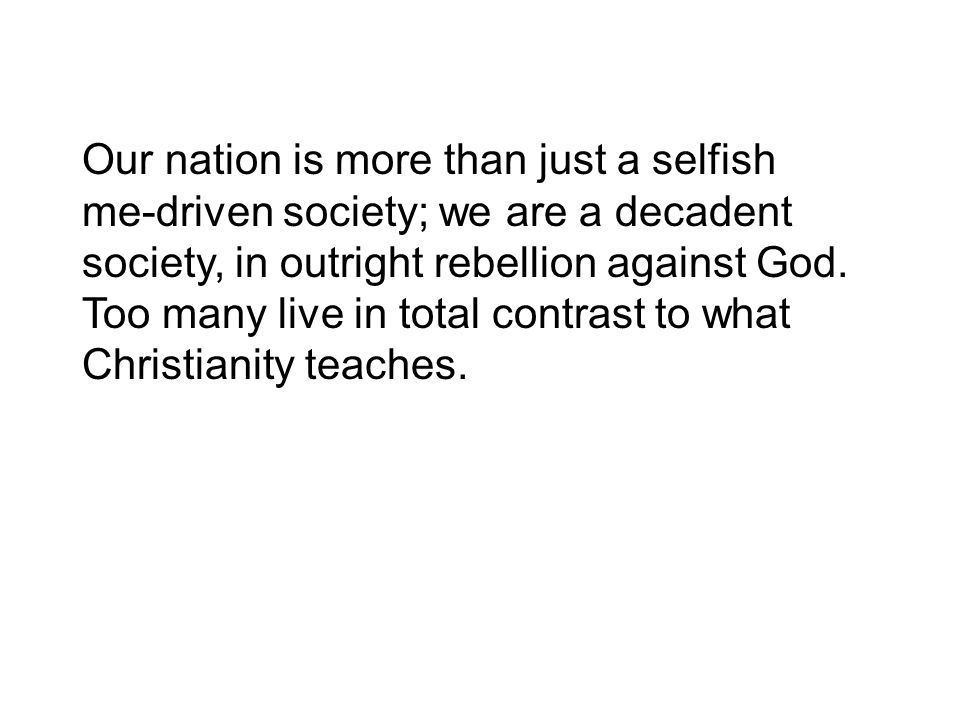 Our nation is more than just a selfish me-driven society; we are a decadent society, in outright rebellion against God.