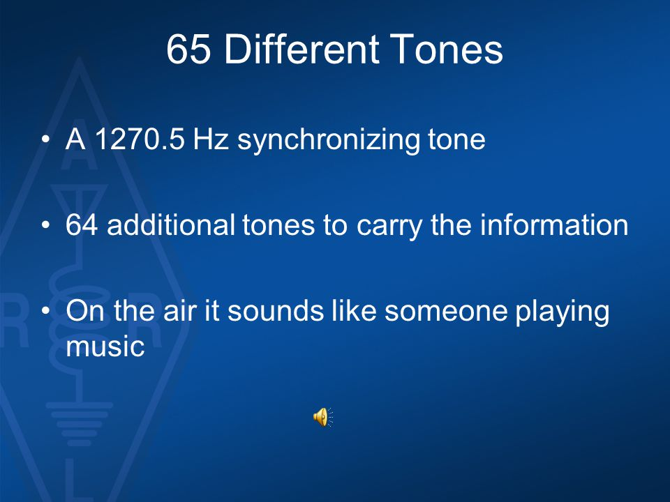 65 Different Tones A 1270.5 Hz synchronizing tone 64 additional tones to carry the information On the air it sounds like someone playing music