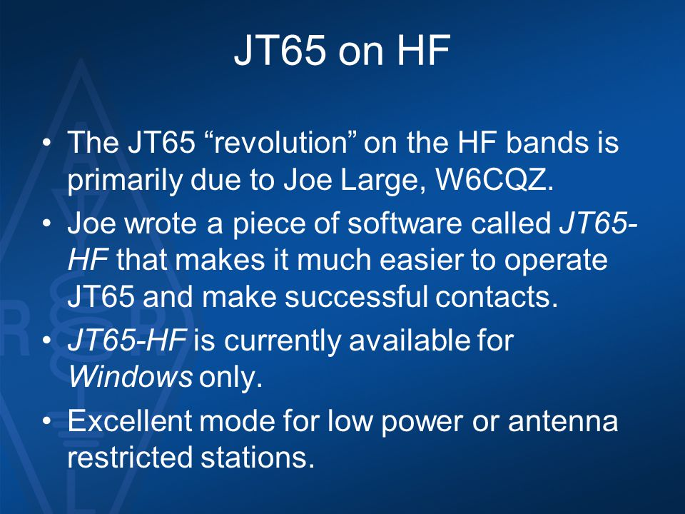 "JT65 on HF The JT65 ""revolution"" on the HF bands is primarily due to Joe Large, W6CQZ. Joe wrote a piece of software called JT65- HF that makes it muc"