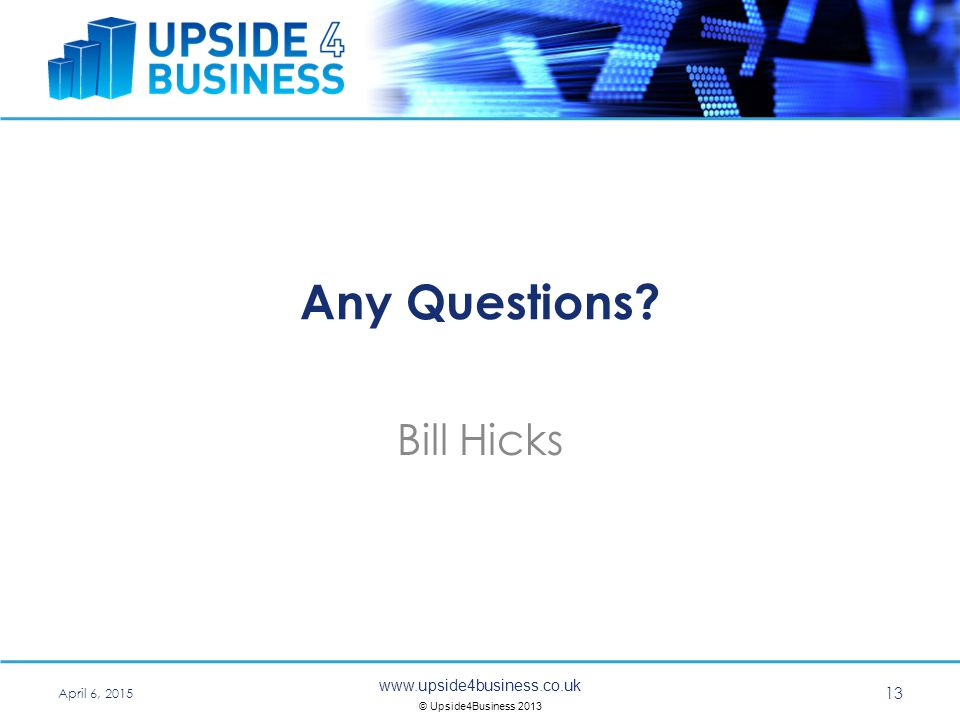 © Upside4Business 2013 Any Questions Bill Hicks April 6,