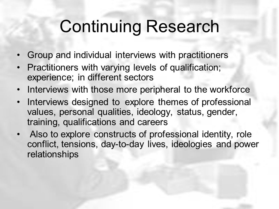 Continuing Research Group and individual interviews with practitioners Practitioners with varying levels of qualification; experience; in different sectors Interviews with those more peripheral to the workforce Interviews designed to explore themes of professional values, personal qualities, ideology, status, gender, training, qualifications and careers Also to explore constructs of professional identity, role conflict, tensions, day-to-day lives, ideologies and power relationships