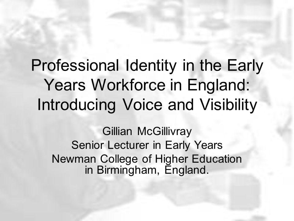 Professional Identity in the Early Years Workforce in England: Introducing Voice and Visibility Gillian McGillivray Senior Lecturer in Early Years Newman College of Higher Education in Birmingham, England.