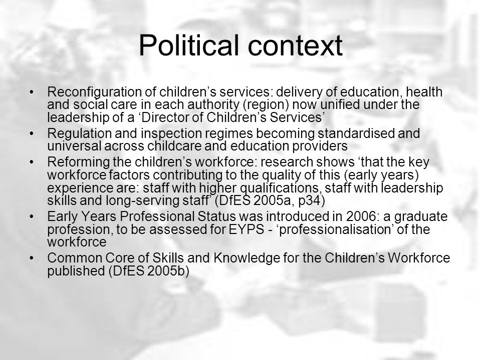 Political context Reconfiguration of children's services: delivery of education, health and social care in each authority (region) now unified under the leadership of a 'Director of Children's Services' Regulation and inspection regimes becoming standardised and universal across childcare and education providers Reforming the children's workforce: research shows 'that the key workforce factors contributing to the quality of this (early years) experience are: staff with higher qualifications, staff with leadership skills and long-serving staff' (DfES 2005a, p34) Early Years Professional Status was introduced in 2006: a graduate profession, to be assessed for EYPS - 'professionalisation' of the workforce Common Core of Skills and Knowledge for the Children's Workforce published (DfES 2005b)