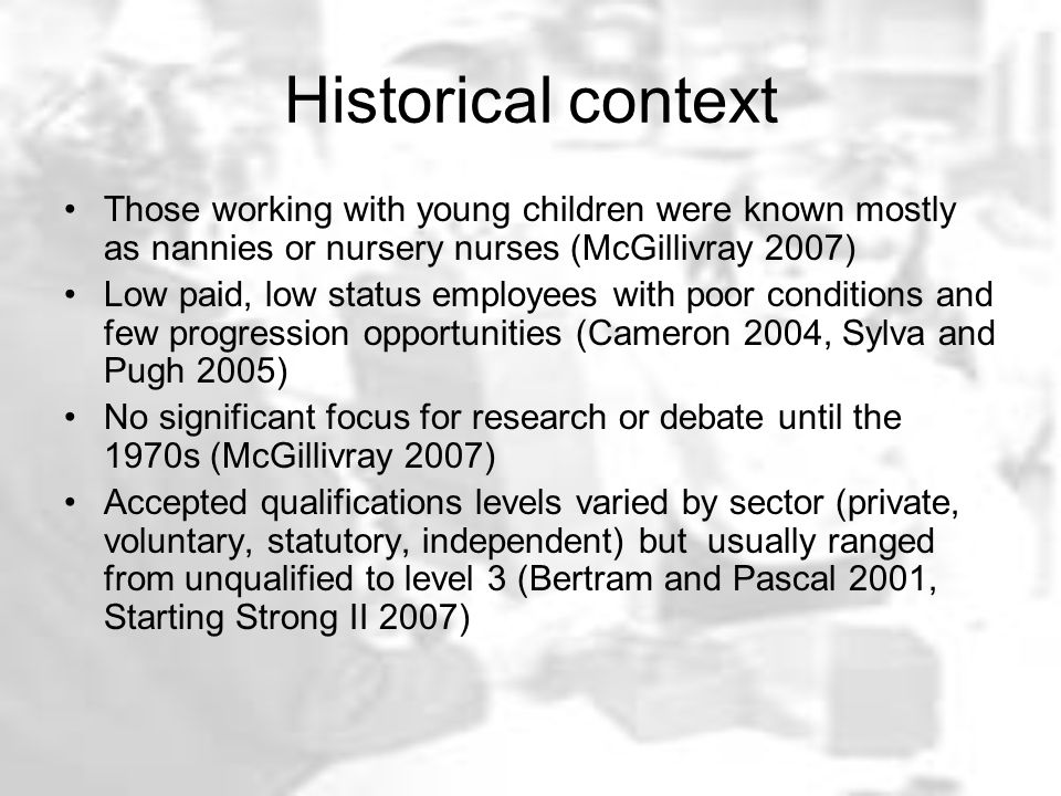 Historical context Those working with young children were known mostly as nannies or nursery nurses (McGillivray 2007) Low paid, low status employees