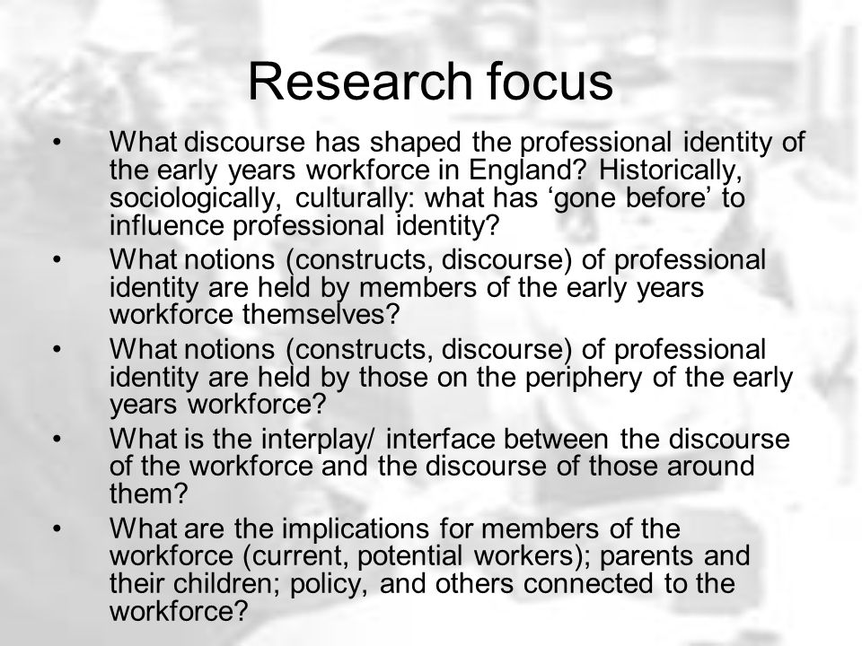 Research focus What discourse has shaped the professional identity of the early years workforce in England? Historically, sociologically, culturally: