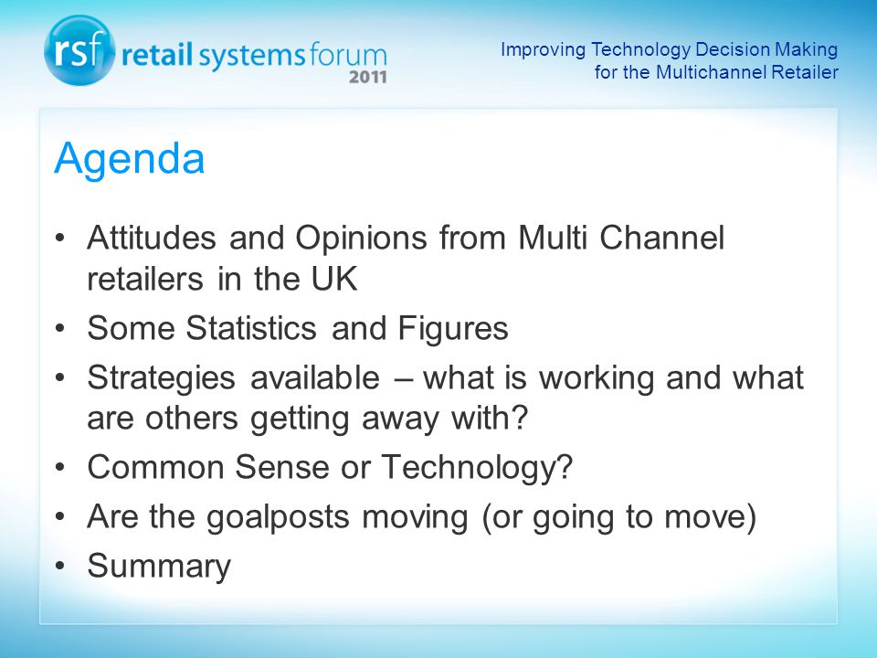 Improving Technology Decision Making for the Multichannel Retailer Agenda Attitudes and Opinions from Multi Channel retailers in the UK Some Statistics and Figures Strategies available – what is working and what are others getting away with.