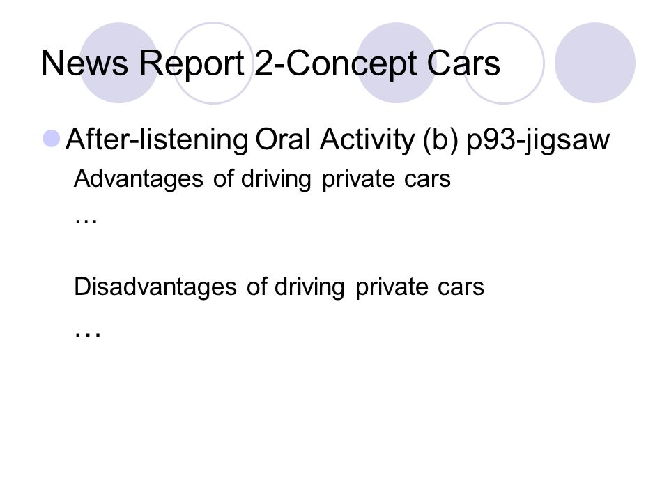 News Report 2-Concept Cars After-listening Oral Activity (b) p93-jigsaw Advantages of driving private cars … Disadvantages of driving private cars …