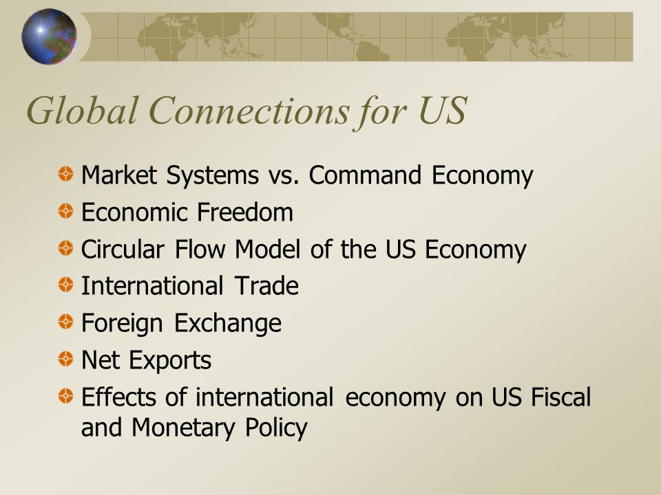 Global Connections for US Market Systems vs. Command Economy Economic Freedom Circular Flow Model of the US Economy International Trade Foreign Exchan