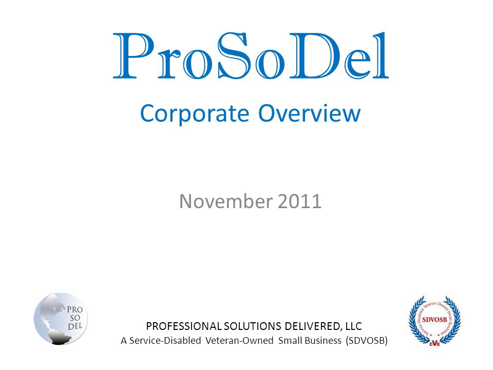 ProSoDel Corporate Overview November 2011 PROFESSIONAL SOLUTIONS DELIVERED, LLC A Service-Disabled Veteran-Owned Small Business (SDVOSB)