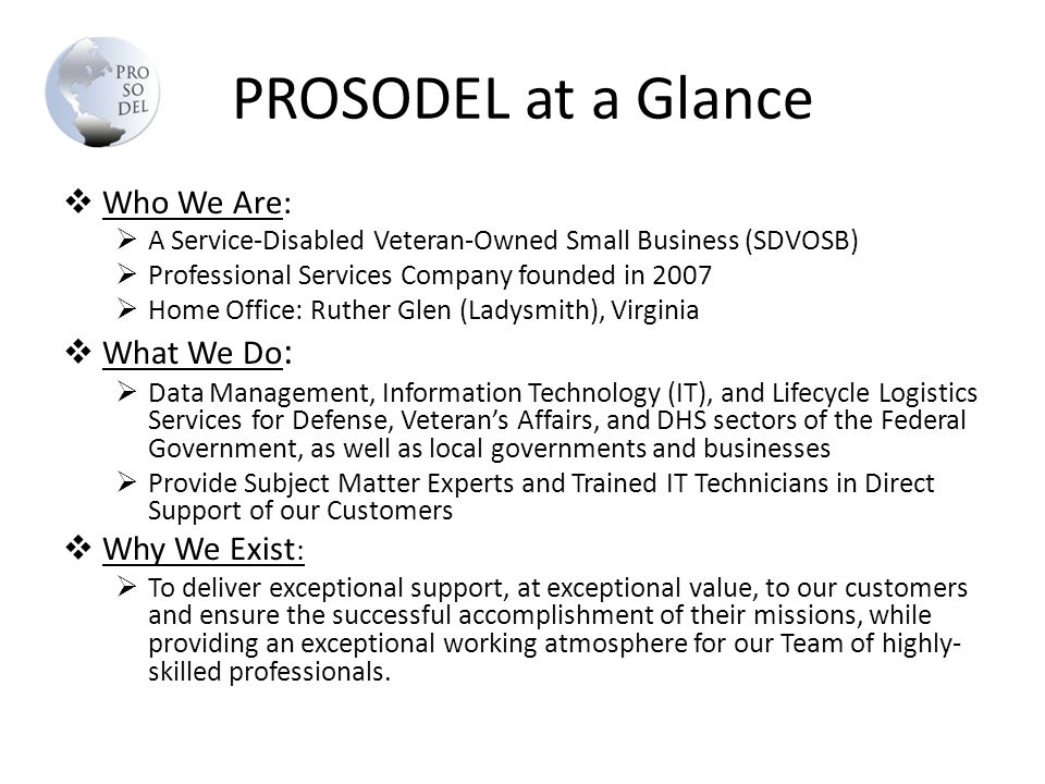 PROSODEL at a Glance  Who We Are:  A Service-Disabled Veteran-Owned Small Business (SDVOSB)  Professional Services Company founded in 2007  Home O