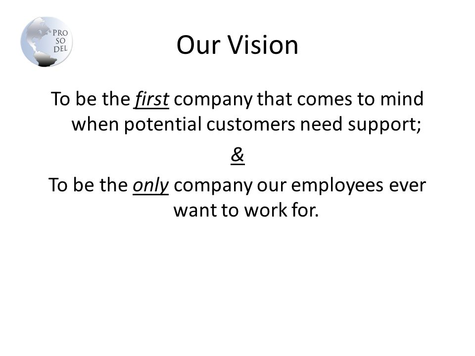 Our Vision To be the first company that comes to mind when potential customers need support; & To be the only company our employees ever want to work for.