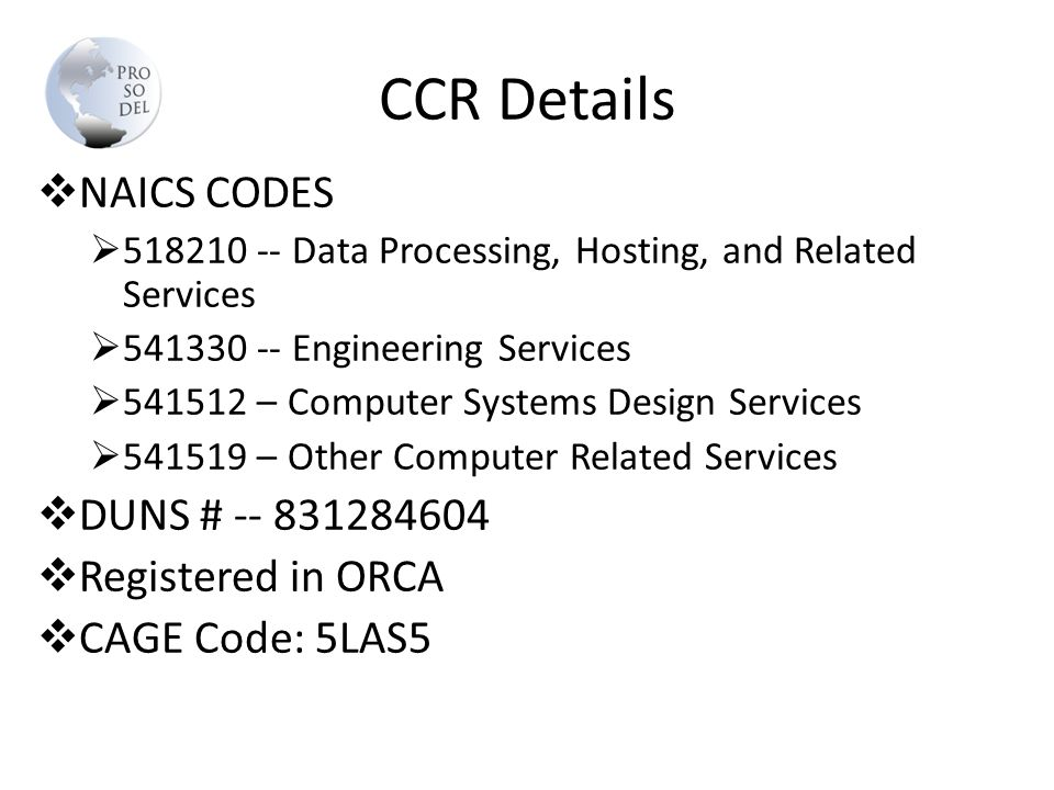 CCR Details  NAICS CODES  518210 -- Data Processing, Hosting, and Related Services  541330 -- Engineering Services  541512 – Computer Systems Design Services  541519 – Other Computer Related Services  DUNS # -- 831284604  Registered in ORCA  CAGE Code: 5LAS5