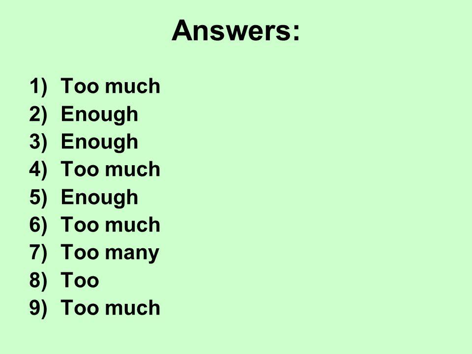 Answers: 1)Too much 2)Enough 3)Enough 4)Too much 5)Enough 6)Too much 7)Too many 8)Too 9)Too much