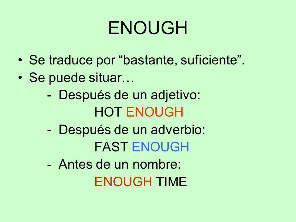 """ENOUGH Se traduce por """"bastante, suficiente"""". Se puede situar… - Después de un adjetivo: HOT ENOUGH - Después de un adverbio: FAST ENOUGH - Antes de u"""