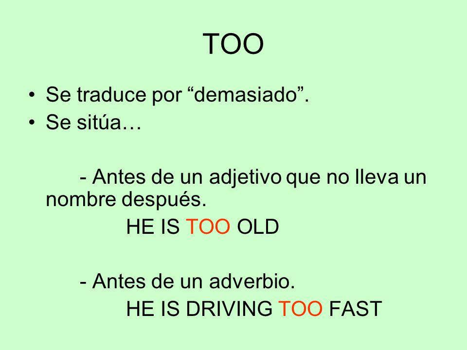 """TOO Se traduce por """"demasiado"""". Se sitúa… - Antes de un adjetivo que no lleva un nombre después. HE IS TOO OLD - Antes de un adverbio. HE IS DRIVING T"""