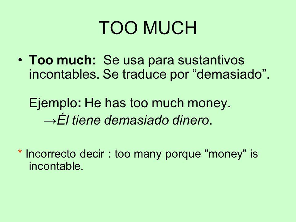 """TOO MUCH Too much: Se usa para sustantivos incontables. Se traduce por """"demasiado"""". Ejemplo: He has too much money. →Él tiene demasiado dinero. * Inco"""