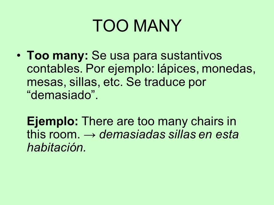 "TOO MANY Too many: Se usa para sustantivos contables. Por ejemplo: lápices, monedas, mesas, sillas, etc. Se traduce por ""demasiado"". Ejemplo: There ar"