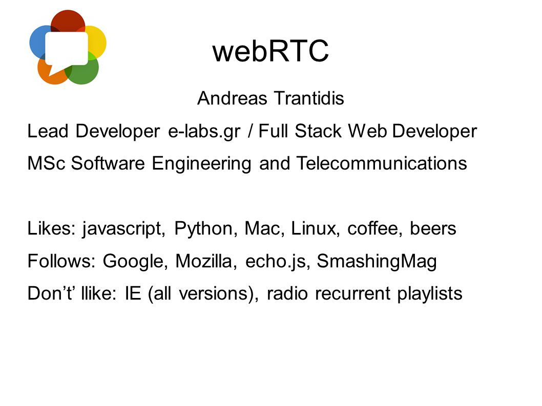 webRTC Andreas Trantidis Lead Developer e-labs.gr / Full Stack Web Developer MSc Software Engineering and Telecommunications Likes: javascript, Python