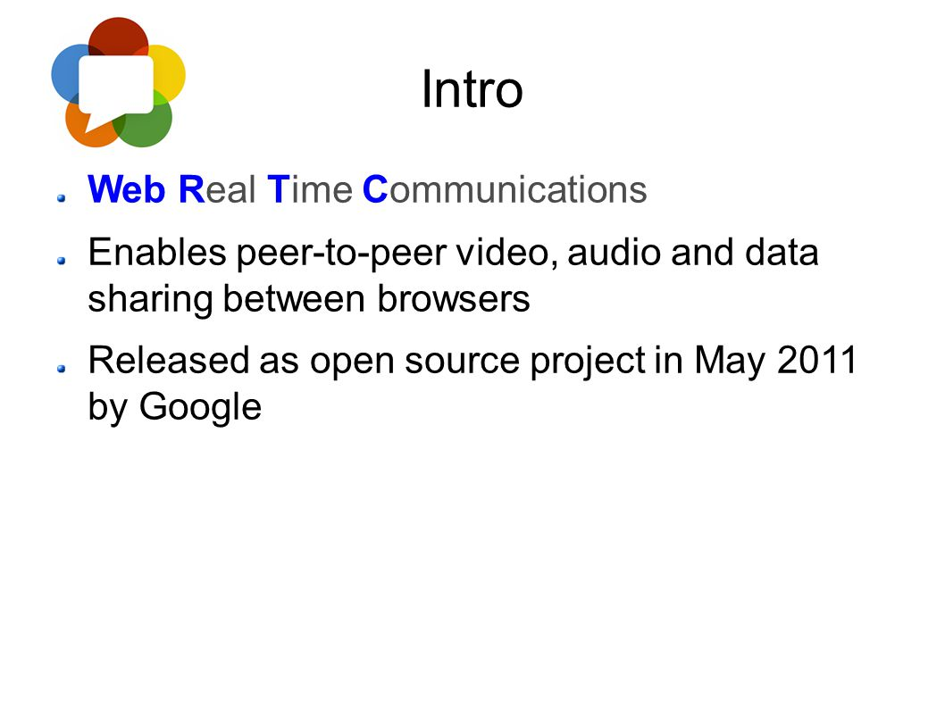 Intro Web Real Time Communications Enables peer-to-peer video, audio and data sharing between browsers Released as open source project in May 2011 by