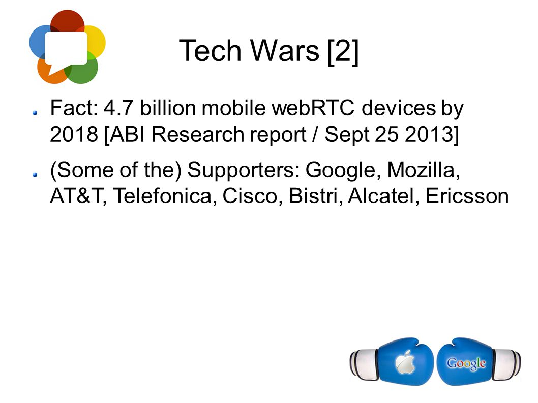 Tech Wars [2] Fact: 4.7 billion mobile webRTC devices by 2018 [ABI Research report / Sept 25 2013] (Some of the) Supporters: Google, Mozilla, AT&T, Te