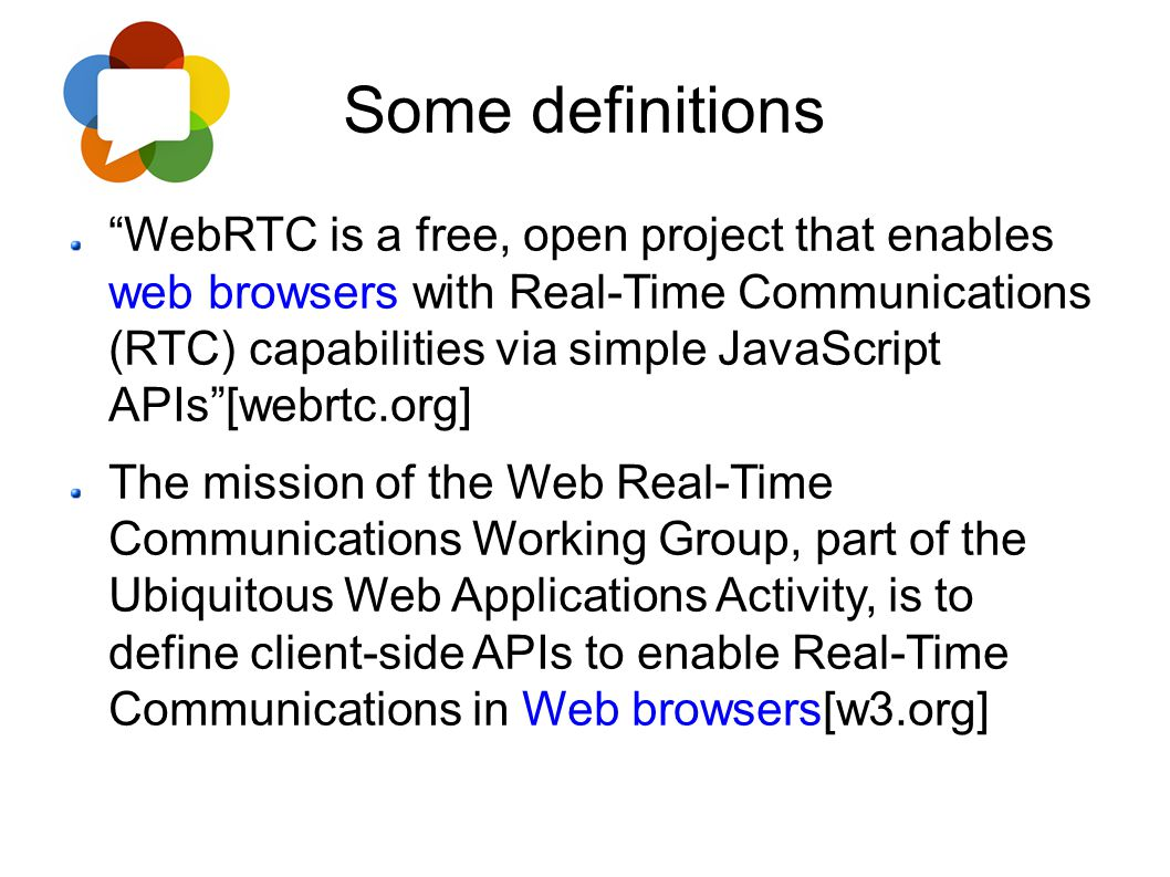 "Some definitions ""WebRTC is a free, open project that enables web browsers with Real-Time Communications (RTC) capabilities via simple JavaScript APIs"