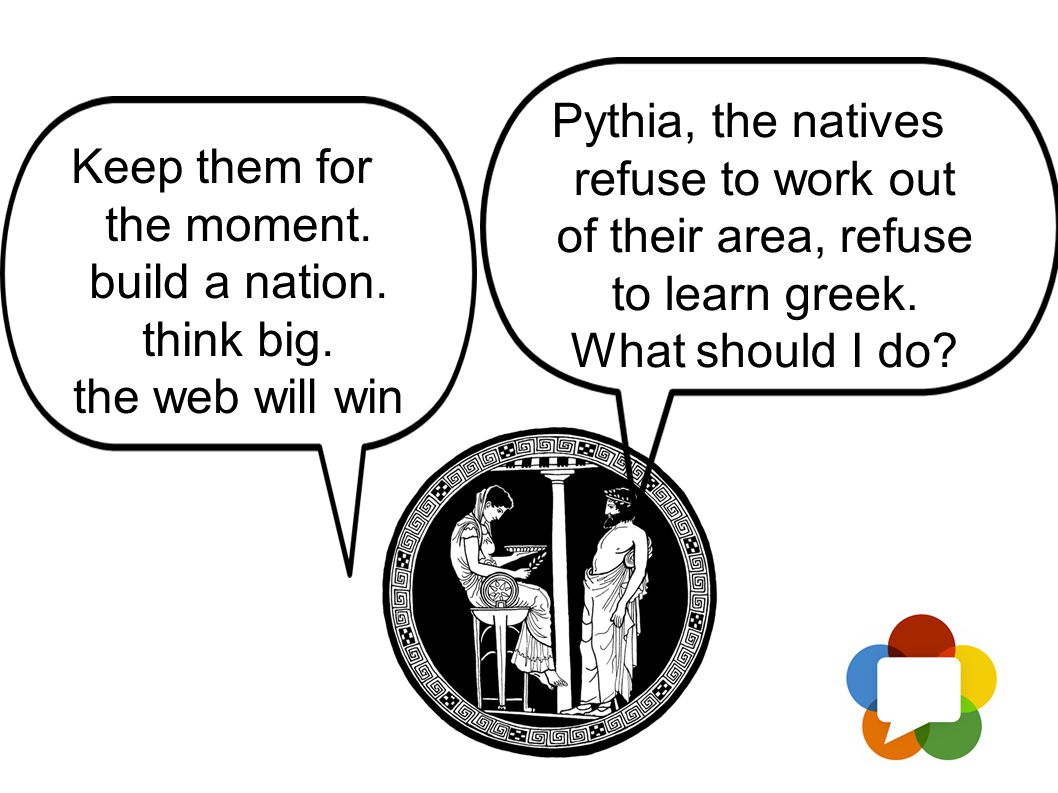 Keep them for the moment. build a nation. think big. the web will win Pythia, the natives refuse to work out of their area, refuse to learn greek. Wha
