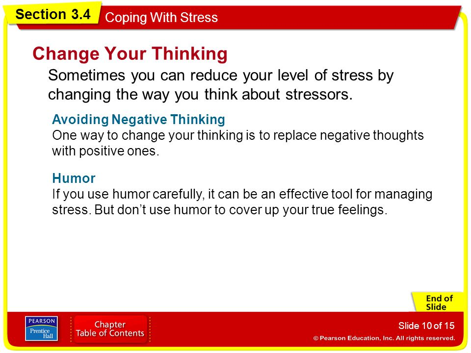Section 3.4 Coping With Stress Slide 10 of 15 Change Your Thinking Sometimes you can reduce your level of stress by changing the way you think about stressors.