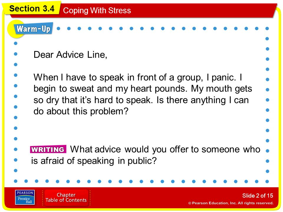 Section 3.4 Coping With Stress Slide 2 of 15 Dear Advice Line, When I have to speak in front of a group, I panic. I begin to sweat and my heart pounds