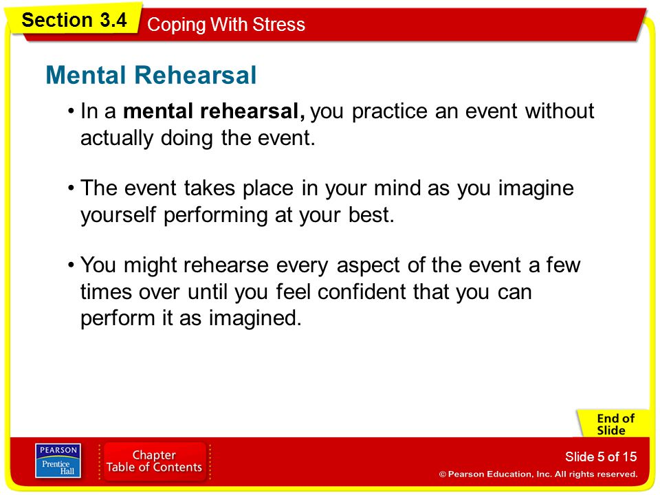 Section 3.4 Coping With Stress Slide 5 of 15 Mental Rehearsal In a mental rehearsal, you practice an event without actually doing the event.