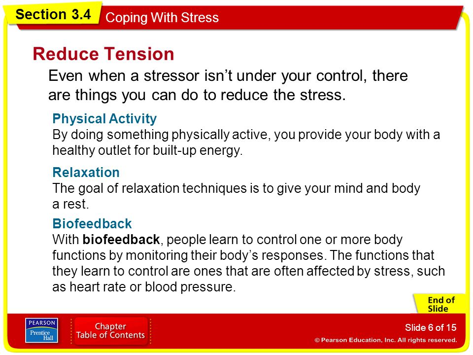 Section 3.4 Coping With Stress Slide 6 of 15 Reduce Tension Even when a stressor isn't under your control, there are things you can do to reduce the stress.