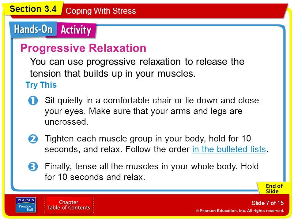 Section 3.4 Coping With Stress Slide 7 of 15 Progressive Relaxation Try This Sit quietly in a comfortable chair or lie down and close your eyes.