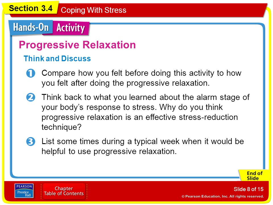 Section 3.4 Coping With Stress Slide 8 of 15 Progressive Relaxation Think and Discuss Compare how you felt before doing this activity to how you felt after doing the progressive relaxation.