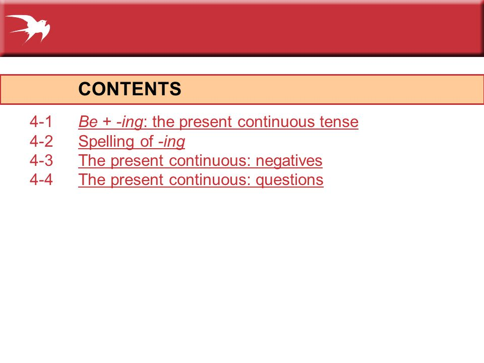 CONTENTS 4-1Be + -ing: the present continuous tenseBe + -ing: the present continuous tense 4-2Spelling of -ingSpelling of -ing 4-3The present continuous: negativesThe present continuous: negatives 4-4The present continuous: questionsThe present continuous: questions