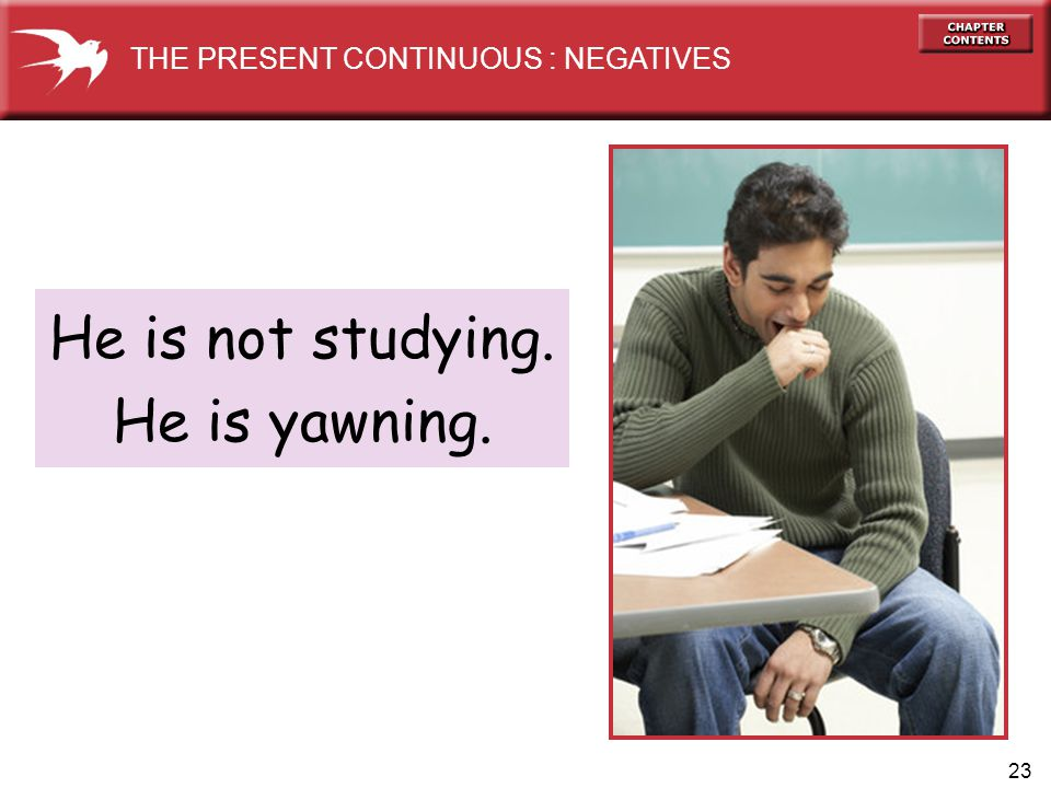23 He is not studying. He is yawning. THE PRESENT CONTINUOUS : NEGATIVES
