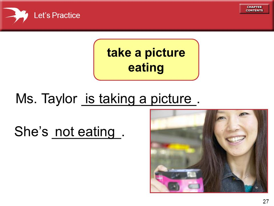 27 Ms. Taylor _______________. She's _________. Let's Practice take a picture eating not eating is taking a picture