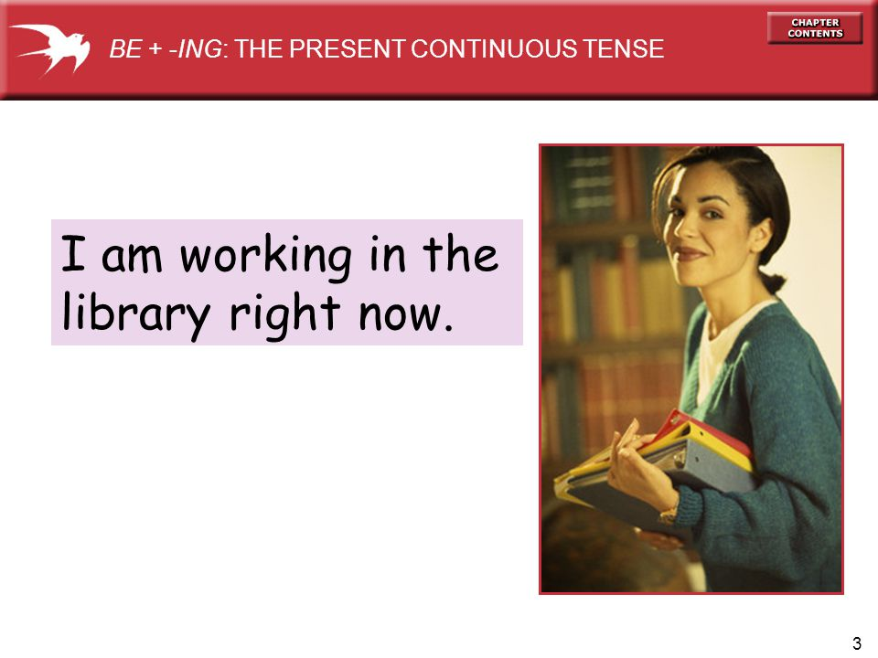 3 I am working in the library right now. BE + -ING: THE PRESENT CONTINUOUS TENSE