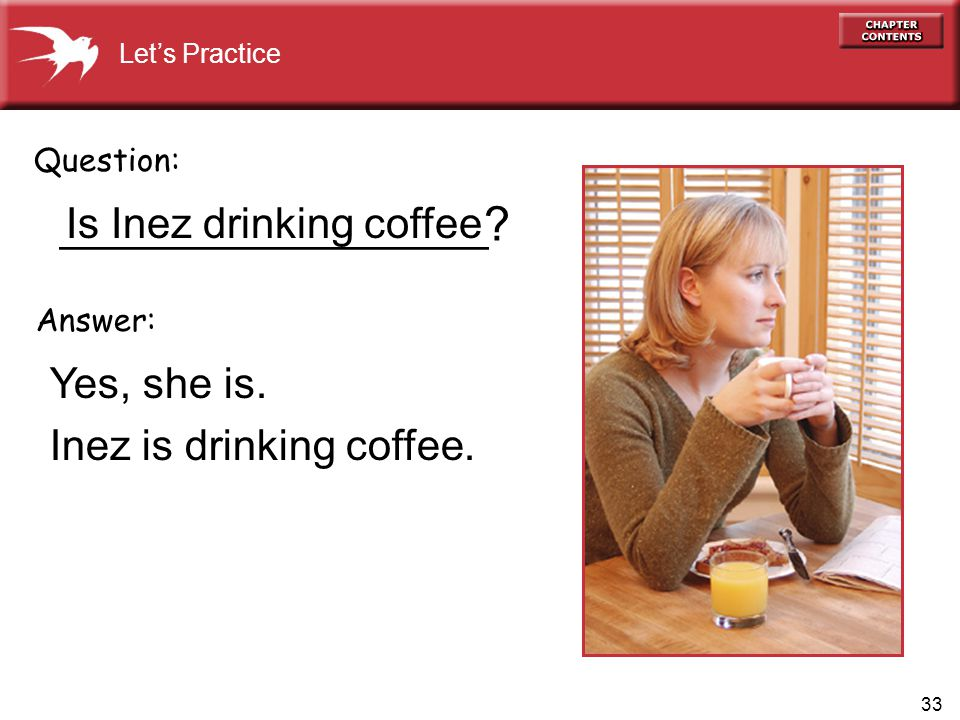33 __________________ Yes, she is. Inez is drinking coffee.
