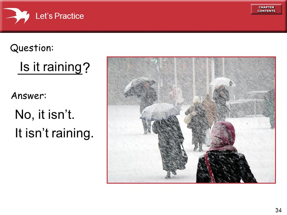 34 Is it raining _________ No, it isn't. It isn't raining. Question: Answer: ? Let's Practice