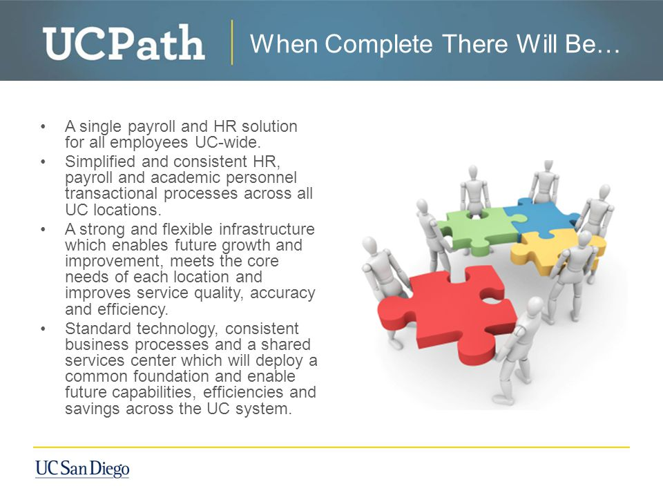 When UCPath is Complete… When Complete There Will Be… A single payroll and HR solution for all employees UC-wide.