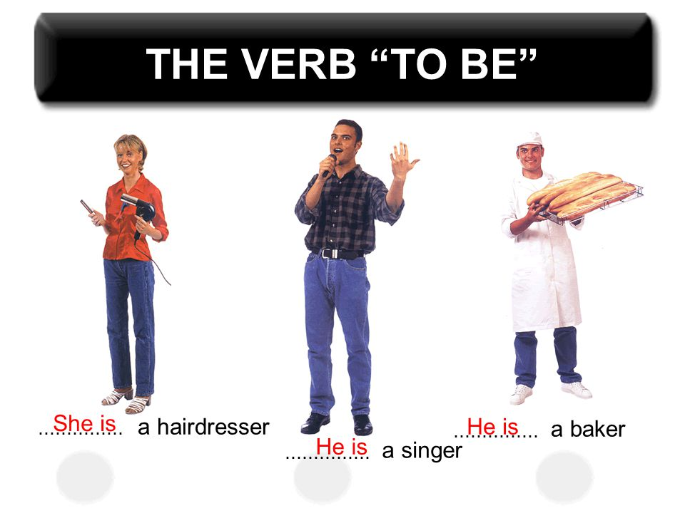 "THE VERB ""TO BE""............... a hairdresser............... a singer............... a baker She is He is"