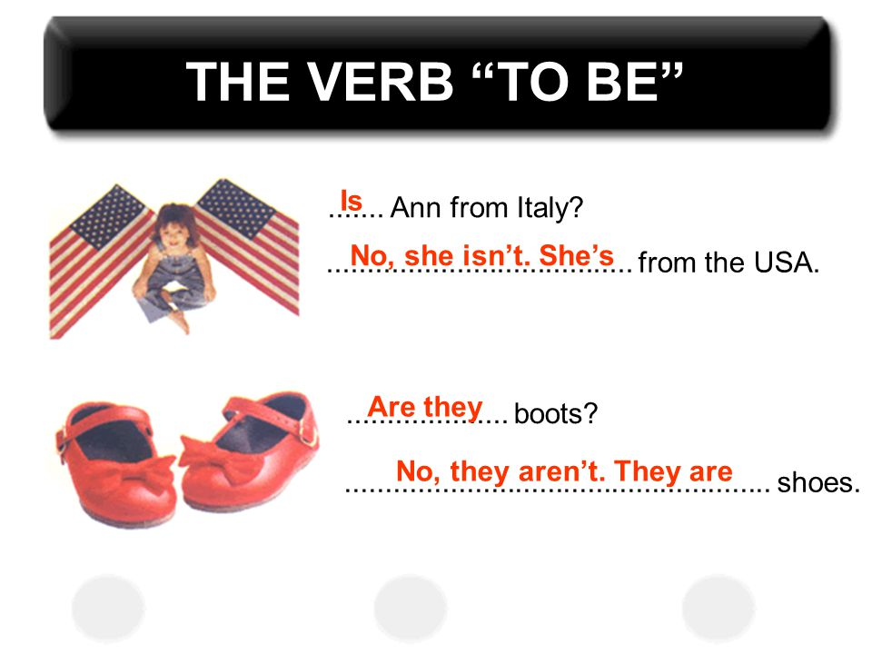 "THE VERB ""TO BE""....... Ann from Italy?...................................... from the USA. Is No, she isn't. She's.................... boots?........"
